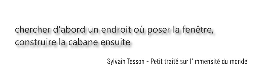chercher d'abord un endroit où poser la fenêtre, construire la cabane ensuite. Sylvain Tesson - Petit traité sur l'immensité du monde